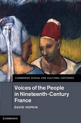 Voices of the People in Nineteenth-Century France - Cambridge Social and Cultural Histories 18 (Hardback)