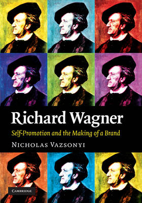 Richard Wagner: Self-Promotion and the Making of a Brand (Hardback)
