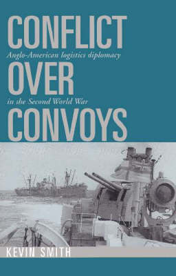 Conflict over Convoys: Anglo-American Logistics Diplomacy in the Second World War (Paperback)