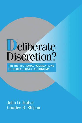 Deliberate Discretion?: The Institutional Foundations of Bureaucratic Autonomy - Cambridge Studies in Comparative Politics (Paperback)