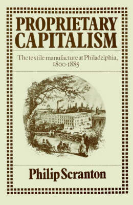 Proprietary Capitalism: The Textile Manufacture at Philadelphia, 1800-1885 (Paperback)
