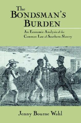 The Bondsman's Burden: An Economic Analysis of the Common Law of Southern Slavery - Cambridge Historical Studies in American Law and Society (Paperback)