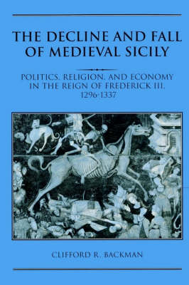 The Decline and Fall of Medieval Sicily: Politics, Religion, and Economy in the Reign of Frederick III, 1296-1337 (Paperback)
