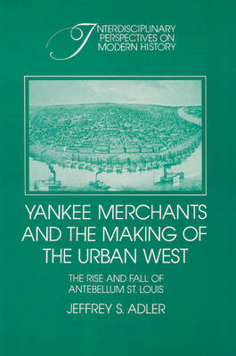 Yankee Merchants and the Making of the Urban West: The Rise and Fall of Antebellum St Louis - Interdisciplinary Perspectives on Modern History (Paperback)