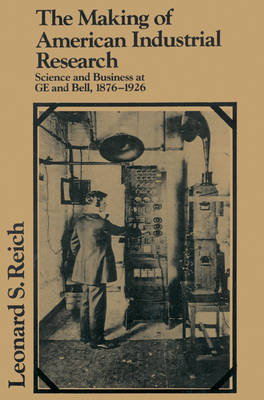 The Making of American Industrial Research: Science and Business at GE and Bell, 1876-1926 - Studies in Economic History and Policy: USA in the Twentieth Century (Paperback)