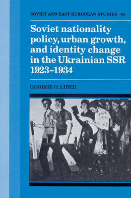 Soviet Nationality Policy, Urban Growth, and Identity Change in the Ukrainian SSR 1923-1934 - Cambridge Russian, Soviet and Post-Soviet Studies 84 (Paperback)