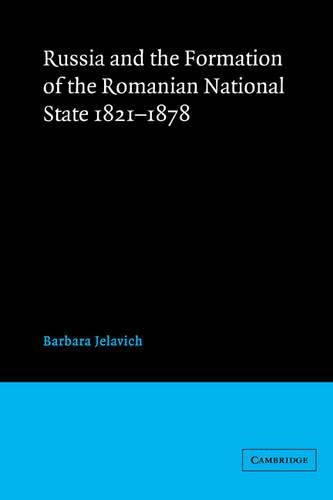 Russia and the Formation of the Romanian National State, 1821-1878 (Paperback)