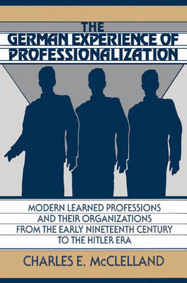 The German Experience of Professionalization: Modern Learned Professions and their Organizations from the Early Nineteenth Century to the Hitler Era (Paperback)
