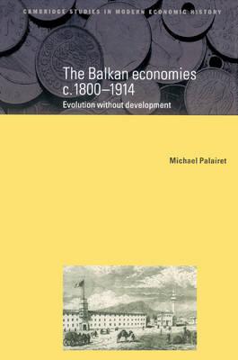 The Balkan Economies c.1800-1914: Evolution without Development - Cambridge Studies in Modern Economic History 6 (Paperback)