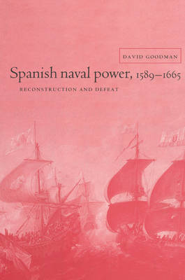 Cambridge Studies in Early Modern History: Spanish Naval Power, 1589-1665: Reconstruction and Defeat (Paperback)