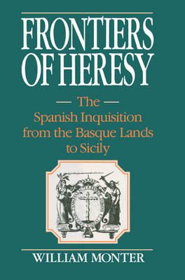 Frontiers of Heresy: The Spanish Inquisition from the Basque Lands to Sicily - Cambridge Studies in Early Modern History (Paperback)