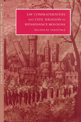 Lay Confraternities and Civic Religion in Renaissance Bologna - Cambridge Studies in Italian History and Culture (Paperback)