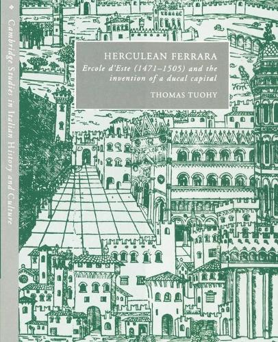 Cambridge Studies in Italian History and Culture: Herculean Ferrara: Ercole d'Este (1471-1505) and the Invention of a Ducal Capital (Paperback)