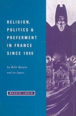 Religion, Politics and Preferment in France since 1890: La Belle Epoque and its Legacy - The Wiles Lectures (Paperback)