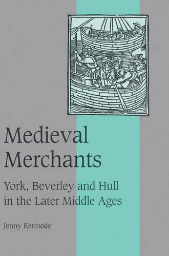 Medieval Merchants: York, Beverley and Hull in the Later Middle Ages - Cambridge Studies in Medieval Life and Thought: Fourth Series 38 (Paperback)