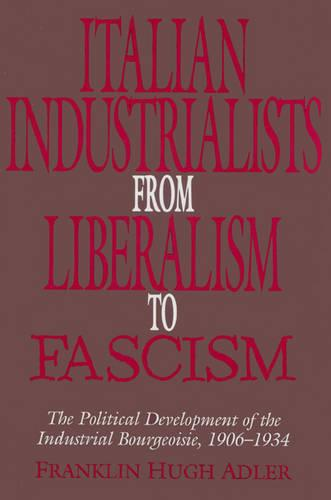 Italian Industrialists from Liberalism to Fascism: The Political Development of the Industrial Bourgeoisie, 1906-34 (Paperback)