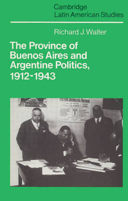 The Province of Buenos Aires and Argentine Politics, 1912-1943 - Cambridge Latin American Studies 53 (Paperback)
