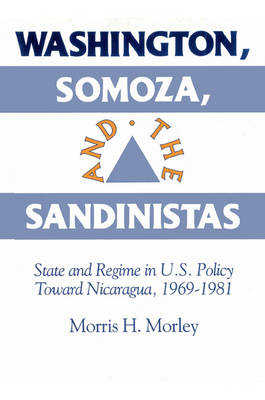 Washington, Somoza and the Sandinistas: Stage and Regime in US Policy toward Nicaragua 1969-1981 (Paperback)