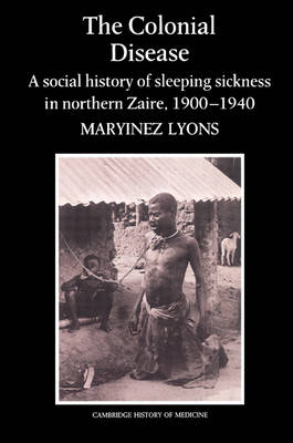 The Colonial Disease: A Social History of Sleeping Sickness in Northern Zaire, 1900-1940 - Cambridge Studies in the History of Medicine (Paperback)