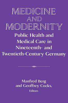 Medicine and Modernity: Public Health and Medical Care in Nineteenth- and Twentieth-Century Germany - Publications of the German Historical Institute (Paperback)