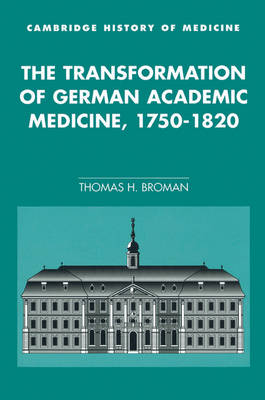 Cambridge Studies in the History of Medicine: The Transformation of German Academic Medicine, 1750-1820 (Paperback)