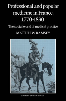 Professional and Popular Medicine in France 1770-1830: The Social World of Medical Practice - Cambridge Studies in the History of Medicine (Paperback)