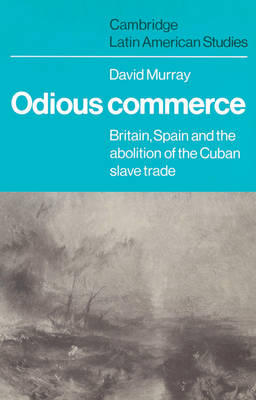 Cambridge Latin American Studies: Odious Commerce: Britain, Spain and the Abolition of the Cuban Slave Trade Series Number 37 (Paperback)