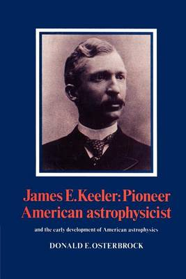 James E. Keeler: Pioneer American Astrophysicist: And the Early Development of American Astrophysics (Paperback)