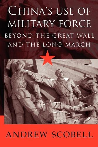 China's Use of Military Force: Beyond the Great Wall and the Long March - Cambridge Modern China Series (Paperback)