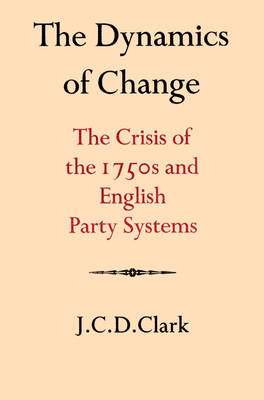 The Dynamics of Change: The Crisis of the 1750s and English Party Systems - Cambridge Studies in the History and Theory of Politics (Paperback)