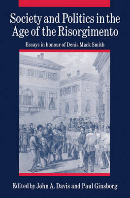 Society and Politics in the Age of the Risorgimento: Essays in Honour of Denis Mack Smith (Paperback)