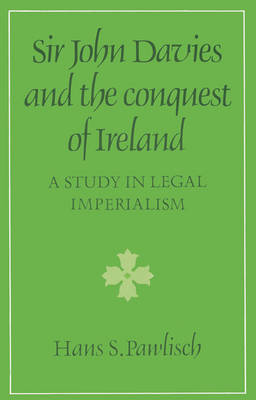 Cambridge Studies in the History and Theory of Politics: Sir John Davies and the Conquest of Ireland: A Study in Legal Imperialism (Paperback)