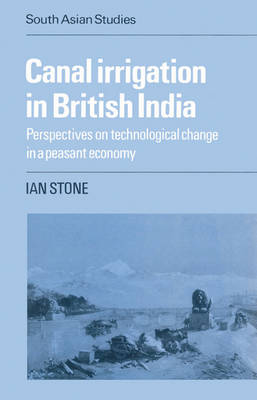 Canal Irrigation in British India: Perspectives on Technological Change in a Peasant Economy - Cambridge South Asian Studies 29 (Paperback)