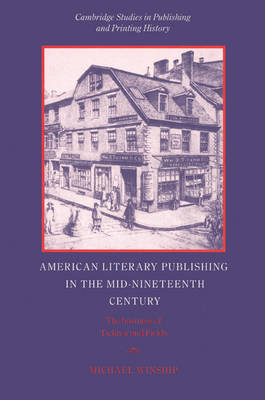 American Literary Publishing in the Mid-nineteenth Century: The Business of Ticknor and Fields - Cambridge Studies in Publishing and Printing History (Paperback)