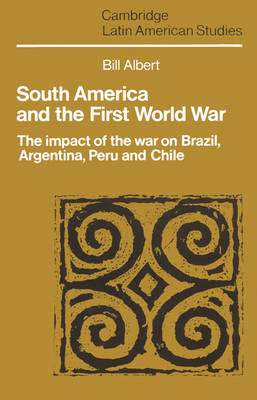 South America and the First World War: The Impact of the War on Brazil, Argentina, Peru and Chile - Cambridge Latin American Studies 65 (Paperback)