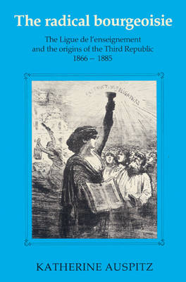 The Radical Bourgeoisie: The Ligue de l'Enseignement and the Origins of the Third Republic 1866-1885 (Paperback)