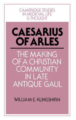 Cambridge Studies in Medieval Life and Thought: Fourth Series: Caesarius of Arles: The Making of a Christian Community in Late Antique Gaul Series Number 22 (Paperback)