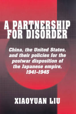 A Partnership for Disorder: China, the United States, and their Policies for the Postwar Disposition of the Japanese Empire, 1941-1945 (Paperback)