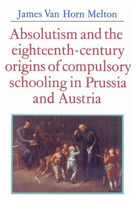 Absolutism and the Eighteenth-Century Origins of Compulsory Schooling in Prussia and Austria (Paperback)