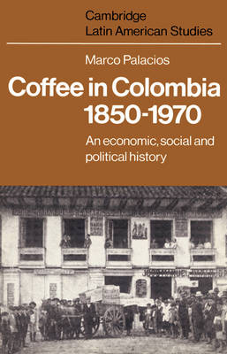 Coffee in Colombia, 1850-1970: An Economic, Social and Political History - Cambridge Latin American Studies 36 (Paperback)