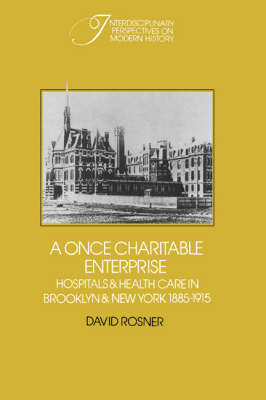 A Once Charitable Enterprise: Hospitals and Health Care in Brooklyn and New York 1885-1915 - Interdisciplinary Perspectives on Modern History (Paperback)