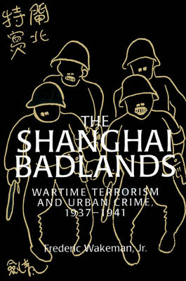 Cambridge Studies in Chinese History, Literature and Institutions: The Shanghai Badlands: Wartime Terrorism and Urban Crime, 1937-1941 (Paperback)