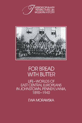 For Bread with Butter: The Life-Worlds of East Central Europeans in Johnstown, Pennsylvania, 1890-1940 - Interdisciplinary Perspectives on Modern History (Paperback)