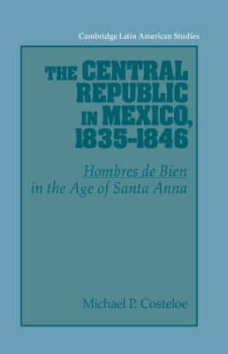 The Central Republic in Mexico, 1835-1846: 'Hombres de Bien' in the Age of Santa Anna - Cambridge Latin American Studies 73 (Paperback)