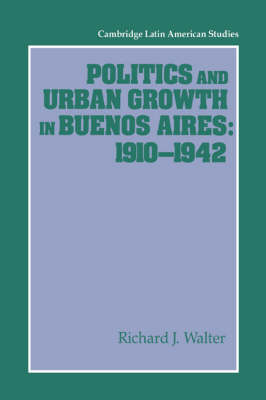 Politics and Urban Growth in Buenos Aires, 1910-1942 - Cambridge Latin American Studies 74 (Paperback)