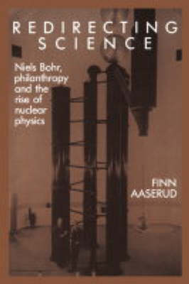 Redirecting Science: Niels Bohr, Philanthropy, and the Rise of Nuclear Physics (Paperback)