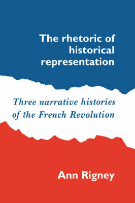 The Rhetoric of Historical Representation: Three Narrative Histories of the French Revolution (Paperback)
