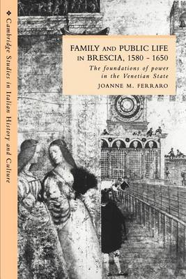 Cambridge Studies in Italian History and Culture: Family and Public Life in Brescia, 1580-1650: The Foundations of Power in the Venetian State (Paperback)