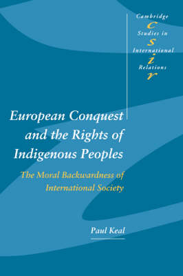 European Conquest and the Rights of Indigenous Peoples: The Moral Backwardness of International Society - Cambridge Studies in International Relations 92 (Paperback)