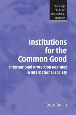 Institutions for the Common Good: International Protection Regimes in International Society - Cambridge Studies in International Relations 93 (Paperback)